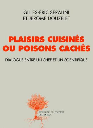 """""""Plaisirs cuisinés ou poisons cachés, dialogue entre un chef et un scientifique"""" de G-E Séralini et J. Douzelet"""